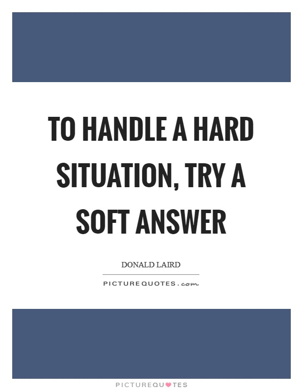 To handle a hard situation, try a soft answer Picture Quote #1