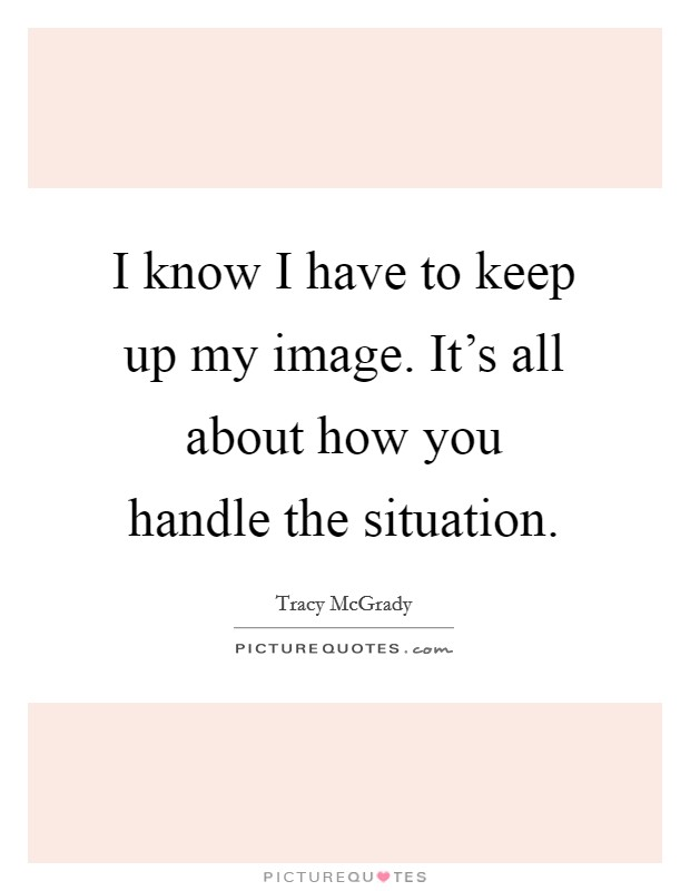 I know I have to keep up my image. It's all about how you handle the situation Picture Quote #1