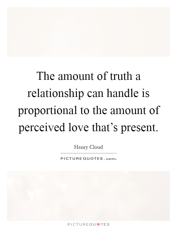 The amount of truth a relationship can handle is proportional to the amount of perceived love that's present Picture Quote #1