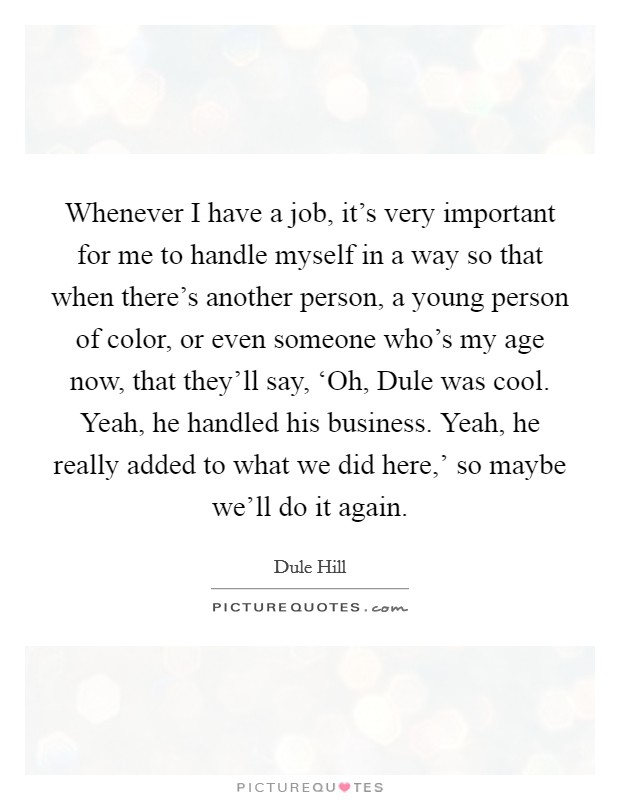Whenever I have a job, it's very important for me to handle myself in a way so that when there's another person, a young person of color, or even someone who's my age now, that they'll say, 'Oh, Dule was cool. Yeah, he handled his business. Yeah, he really added to what we did here,' so maybe we'll do it again. Picture Quote #1