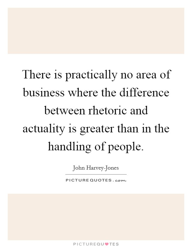 There is practically no area of business where the difference between rhetoric and actuality is greater than in the handling of people Picture Quote #1