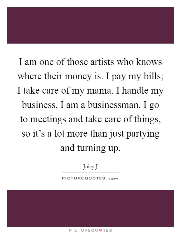 I am one of those artists who knows where their money is. I pay my bills; I take care of my mama. I handle my business. I am a businessman. I go to meetings and take care of things, so it's a lot more than just partying and turning up. Picture Quote #1