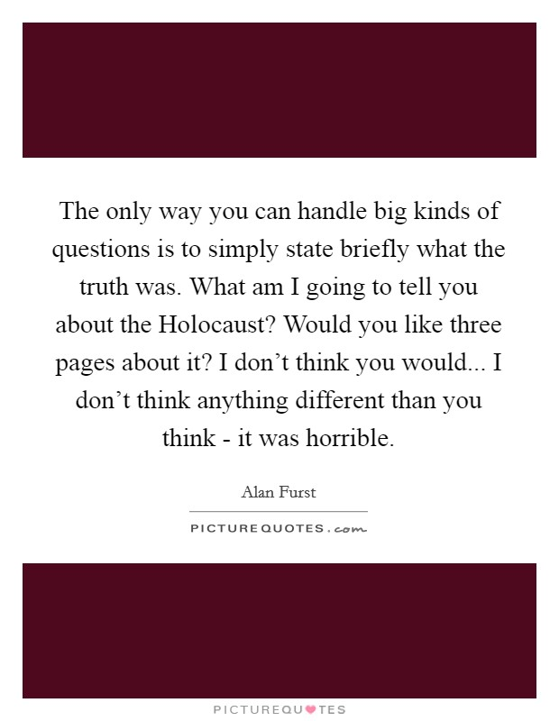 The only way you can handle big kinds of questions is to simply state briefly what the truth was. What am I going to tell you about the Holocaust? Would you like three pages about it? I don't think you would... I don't think anything different than you think - it was horrible Picture Quote #1