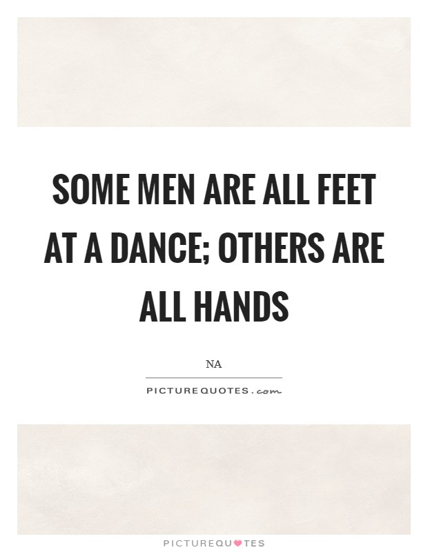 Some men are all feet at a dance; others are all hands Picture Quote #1