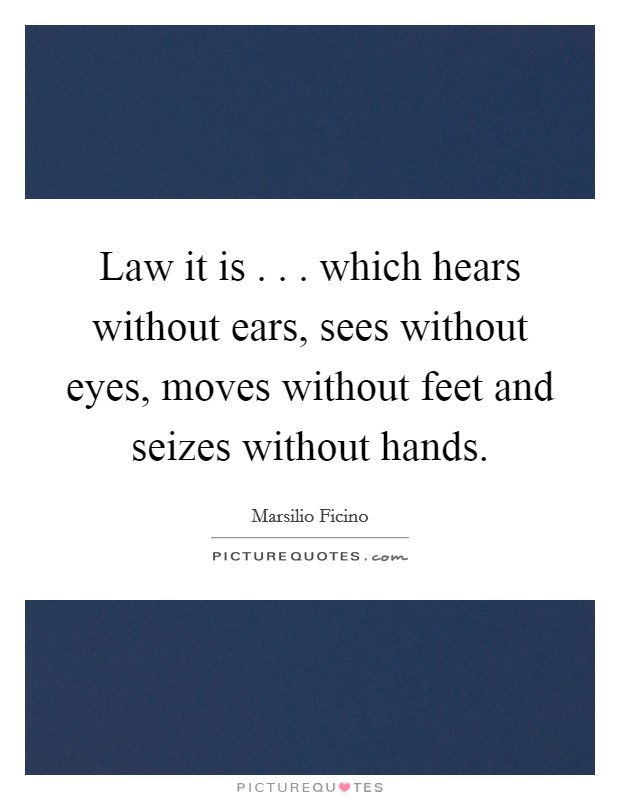 Law it is . . . which hears without ears, sees without eyes, moves without feet and seizes without hands Picture Quote #1
