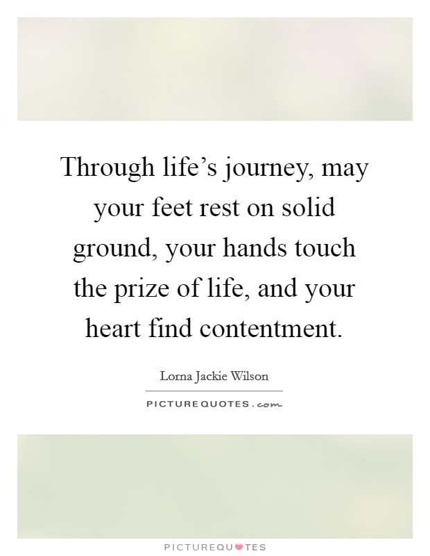 Through life's journey, may your feet rest on solid ground, your hands touch the prize of life, and your heart find contentment Picture Quote #1