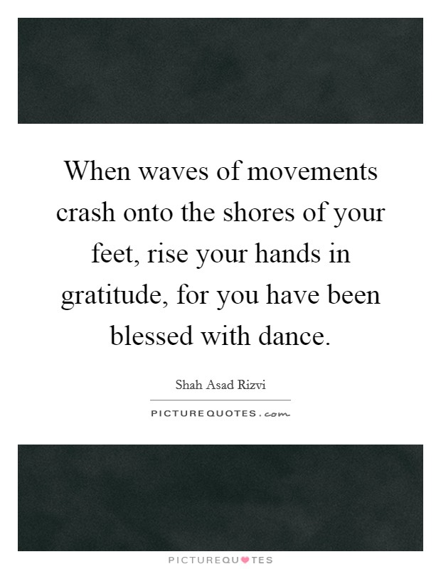 When waves of movements crash onto the shores of your feet, rise your hands in gratitude, for you have been blessed with dance Picture Quote #1