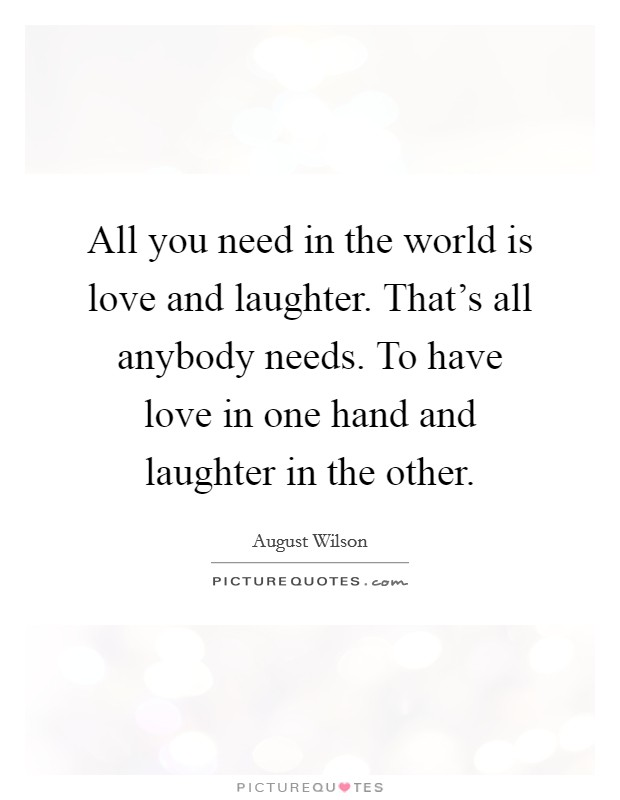 All you need in the world is love and laughter. That's all anybody needs. To have love in one hand and laughter in the other Picture Quote #1
