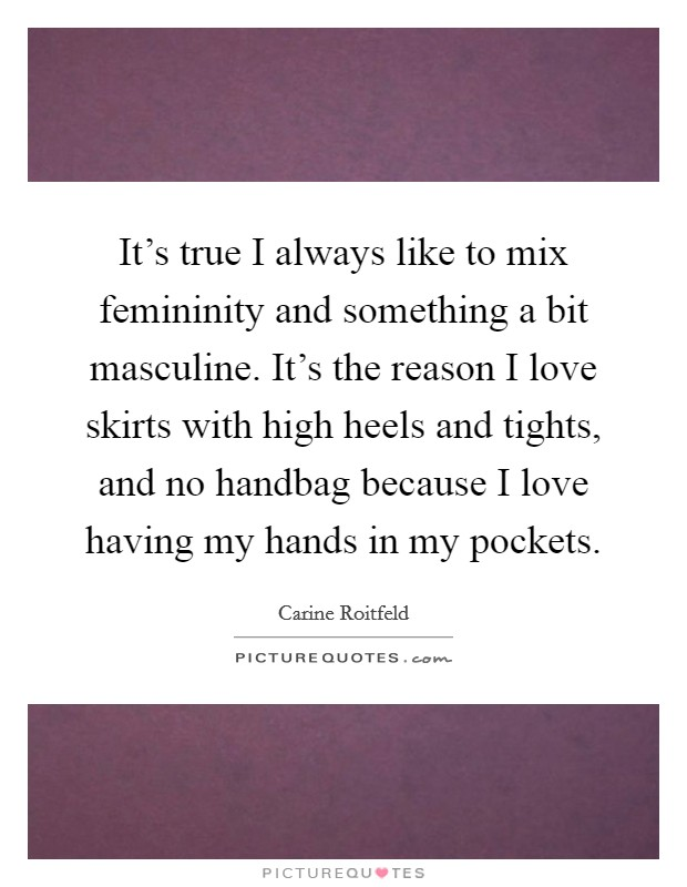 It's true I always like to mix femininity and something a bit masculine. It's the reason I love skirts with high heels and tights, and no handbag because I love having my hands in my pockets Picture Quote #1