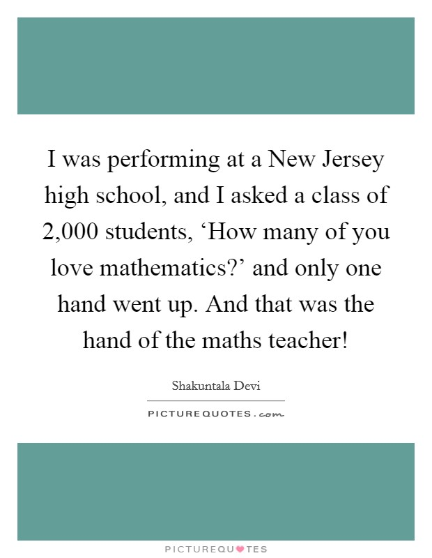 I was performing at a New Jersey high school, and I asked a class of 2,000 students, 'How many of you love mathematics?' and only one hand went up. And that was the hand of the maths teacher! Picture Quote #1