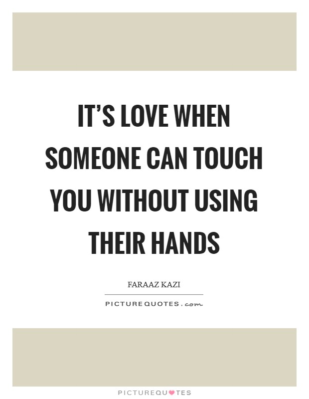 It's love when someone can touch you without using their hands Picture Quote #1