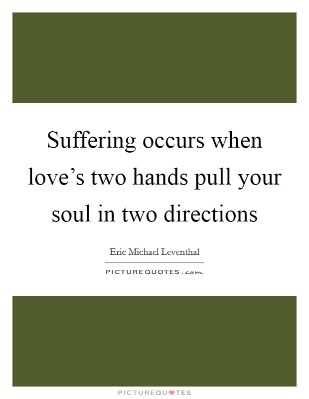 Suffering occurs when love's two hands pull your soul in two directions Picture Quote #1