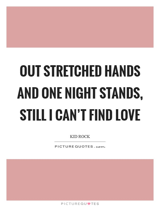 Out stretched hands and one night stands, still I can't find love Picture Quote #1