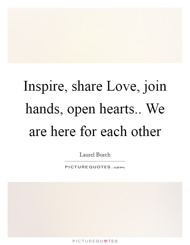 Inspire, share Love, join hands, open hearts.. We are here for each other Picture Quote #1