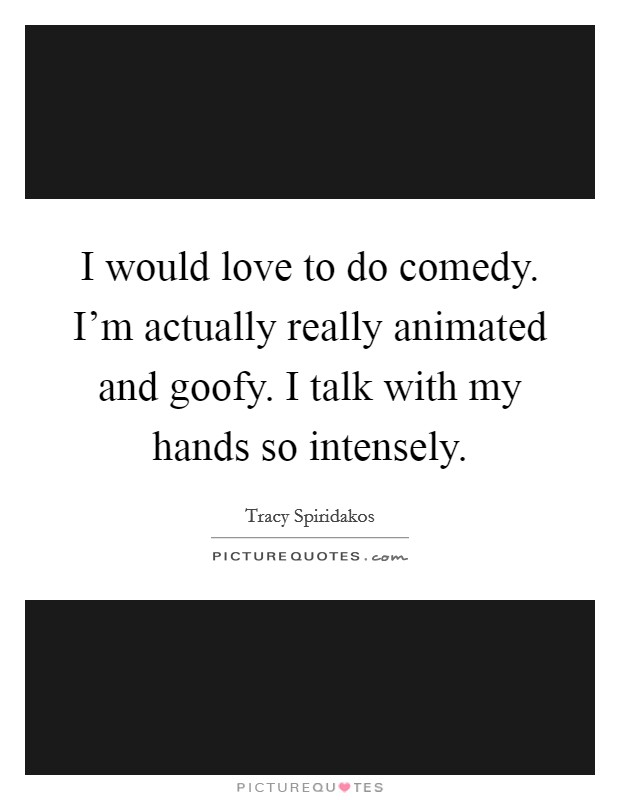 I would love to do comedy. I'm actually really animated and goofy. I talk with my hands so intensely Picture Quote #1