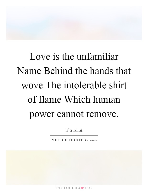 Love is the unfamiliar Name Behind the hands that wove The intolerable shirt of flame Which human power cannot remove Picture Quote #1