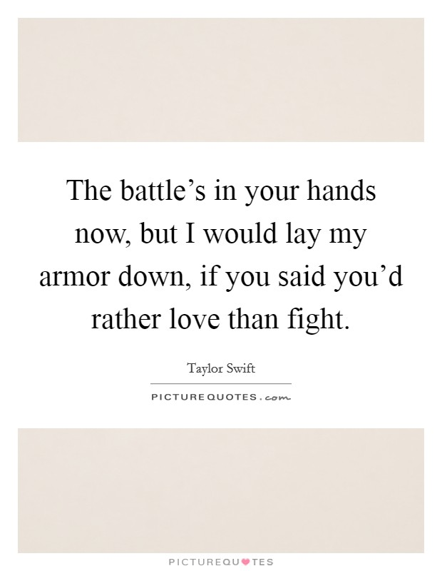 The battle's in your hands now, but I would lay my armor down, if you said you'd rather love than fight Picture Quote #1