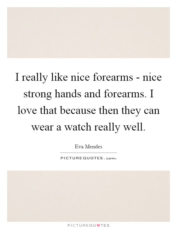 I really like nice forearms - nice strong hands and forearms. I love that because then they can wear a watch really well Picture Quote #1