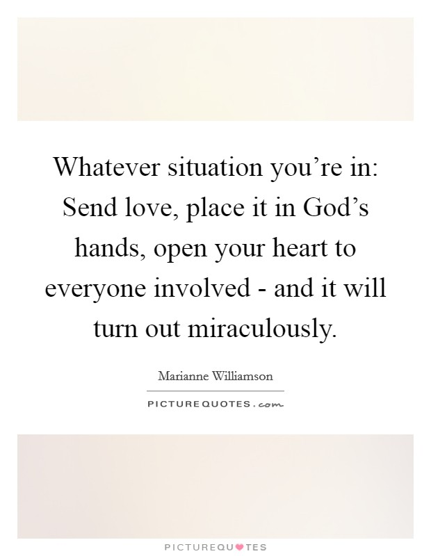 Whatever situation you're in: Send love, place it in God's hands, open your heart to everyone involved - and it will turn out miraculously Picture Quote #1