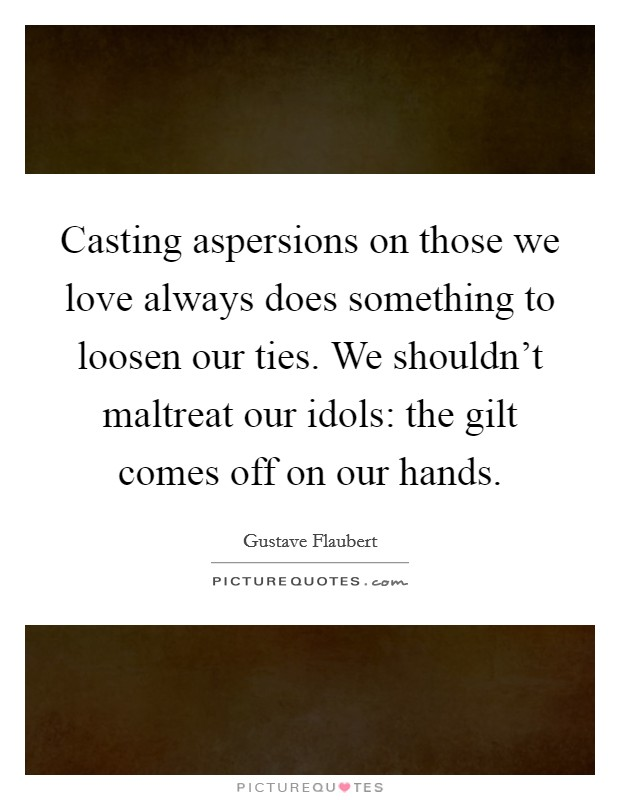Casting aspersions on those we love always does something to loosen our ties. We shouldn't maltreat our idols: the gilt comes off on our hands Picture Quote #1