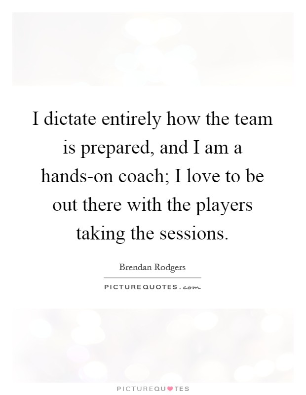 I dictate entirely how the team is prepared, and I am a hands-on coach; I love to be out there with the players taking the sessions Picture Quote #1