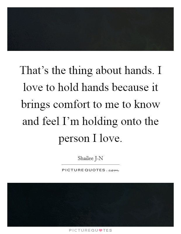 That's the thing about hands. I love to hold hands because it brings comfort to me to know and feel I'm holding onto the person I love Picture Quote #1