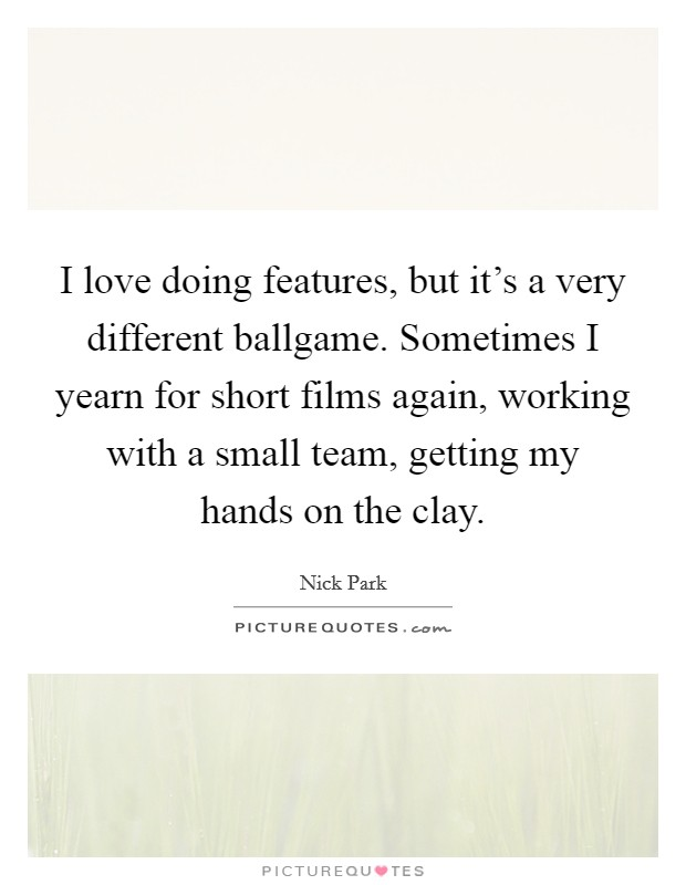 I love doing features, but it's a very different ballgame. Sometimes I yearn for short films again, working with a small team, getting my hands on the clay Picture Quote #1