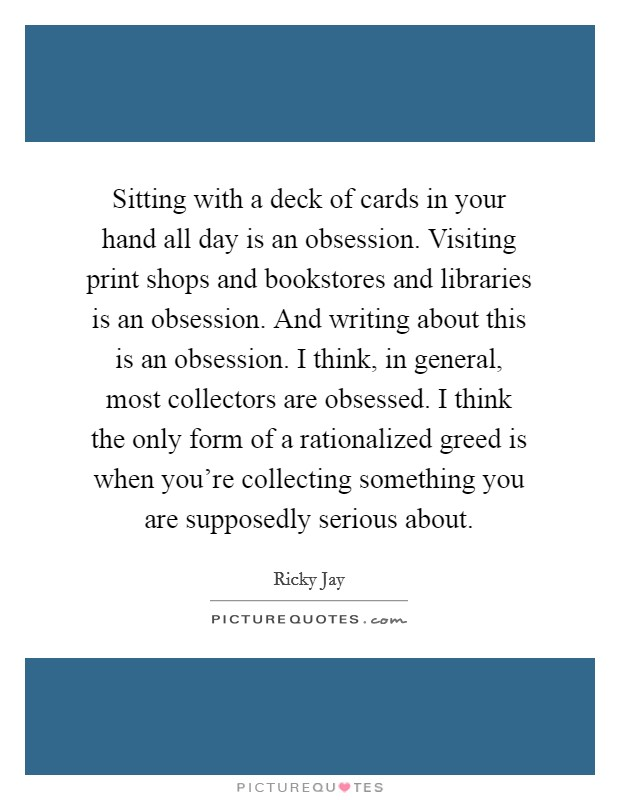 Sitting with a deck of cards in your hand all day is an obsession. Visiting print shops and bookstores and libraries is an obsession. And writing about this is an obsession. I think, in general, most collectors are obsessed. I think the only form of a rationalized greed is when you're collecting something you are supposedly serious about Picture Quote #1