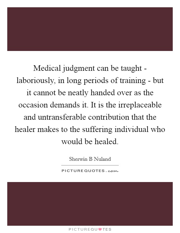 Medical judgment can be taught - laboriously, in long periods of training - but it cannot be neatly handed over as the occasion demands it. It is the irreplaceable and untransferable contribution that the healer makes to the suffering individual who would be healed Picture Quote #1