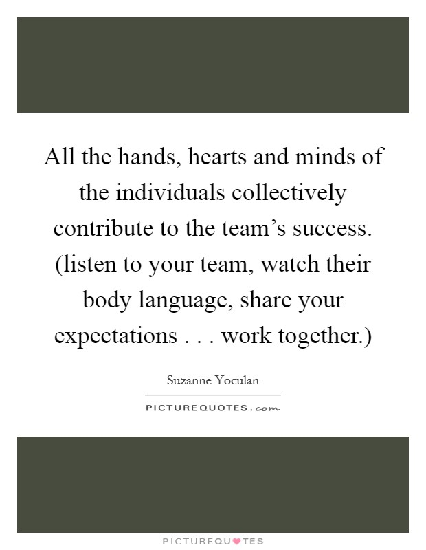 All the hands, hearts and minds of the individuals collectively contribute to the team's success. (listen to your team, watch their body language, share your expectations . . . work together.) Picture Quote #1