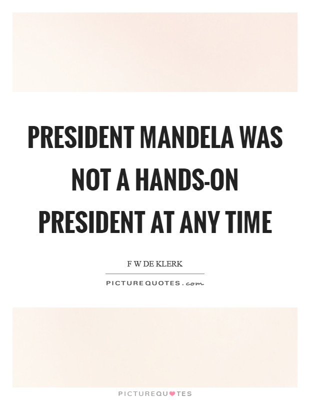 President Mandela was not a hands-on president at any time Picture Quote #1