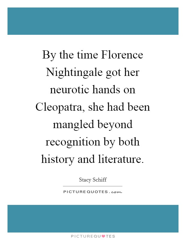 By the time Florence Nightingale got her neurotic hands on Cleopatra, she had been mangled beyond recognition by both history and literature Picture Quote #1