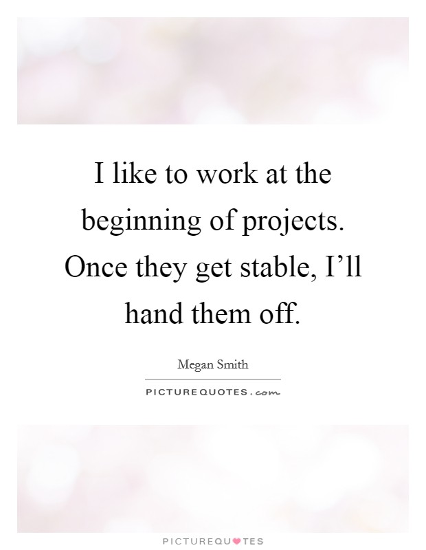 I like to work at the beginning of projects. Once they get stable, I'll hand them off Picture Quote #1