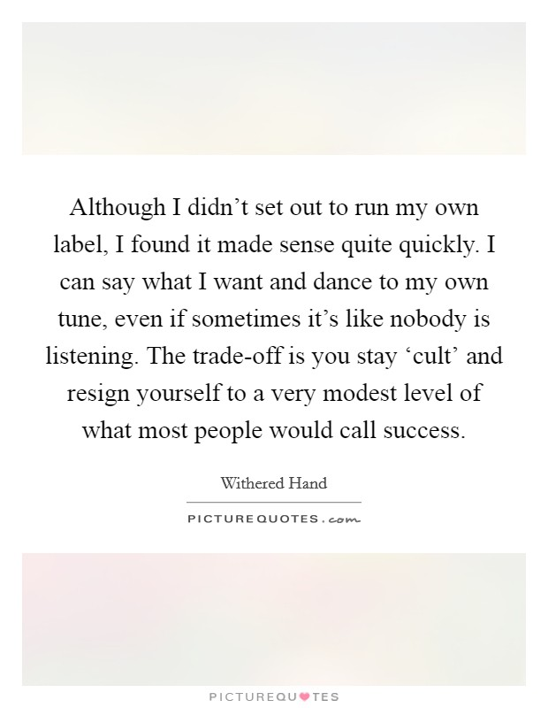Although I didn't set out to run my own label, I found it made sense quite quickly. I can say what I want and dance to my own tune, even if sometimes it's like nobody is listening. The trade-off is you stay 'cult' and resign yourself to a very modest level of what most people would call success Picture Quote #1