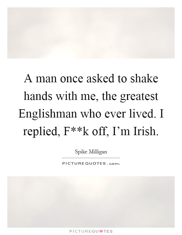 A man once asked to shake hands with me, the greatest Englishman who ever lived. I replied, F**k off, I'm Irish Picture Quote #1