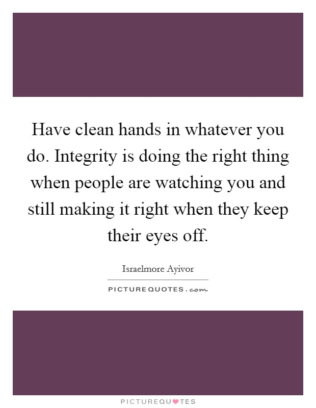 Have clean hands in whatever you do. Integrity is doing the right thing when people are watching you and still making it right when they keep their eyes off Picture Quote #1