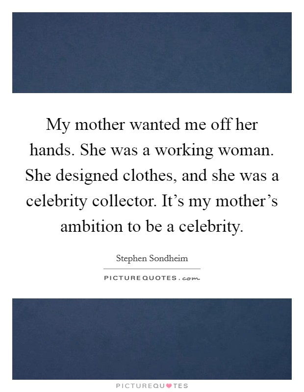 My mother wanted me off her hands. She was a working woman. She designed clothes, and she was a celebrity collector. It's my mother's ambition to be a celebrity Picture Quote #1