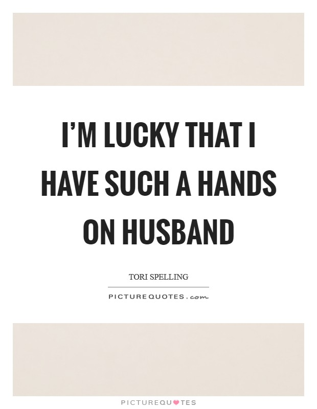 i m lucky that i have such a hands on husband picture quotes