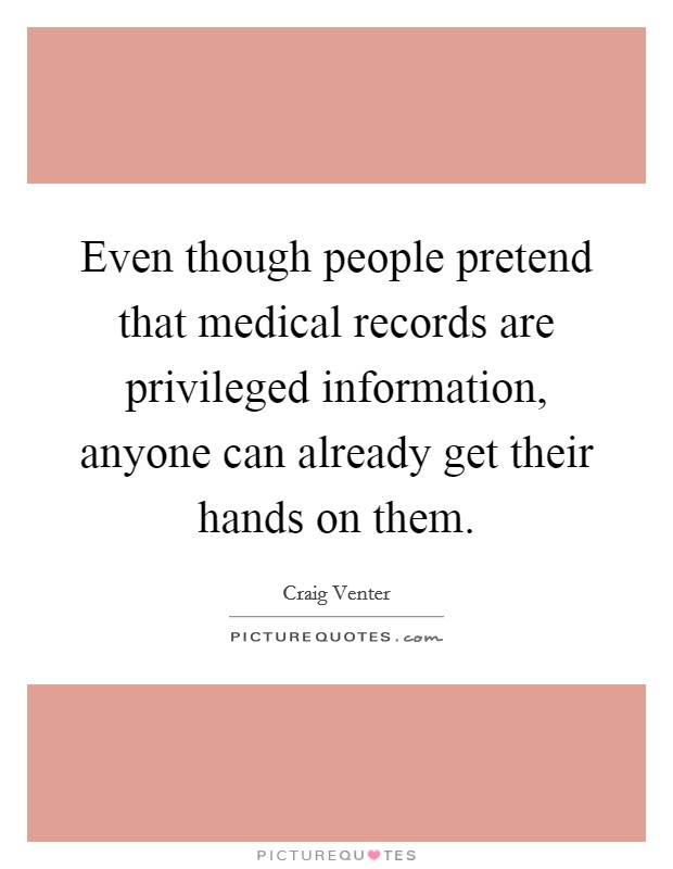 Even though people pretend that medical records are privileged information, anyone can already get their hands on them Picture Quote #1