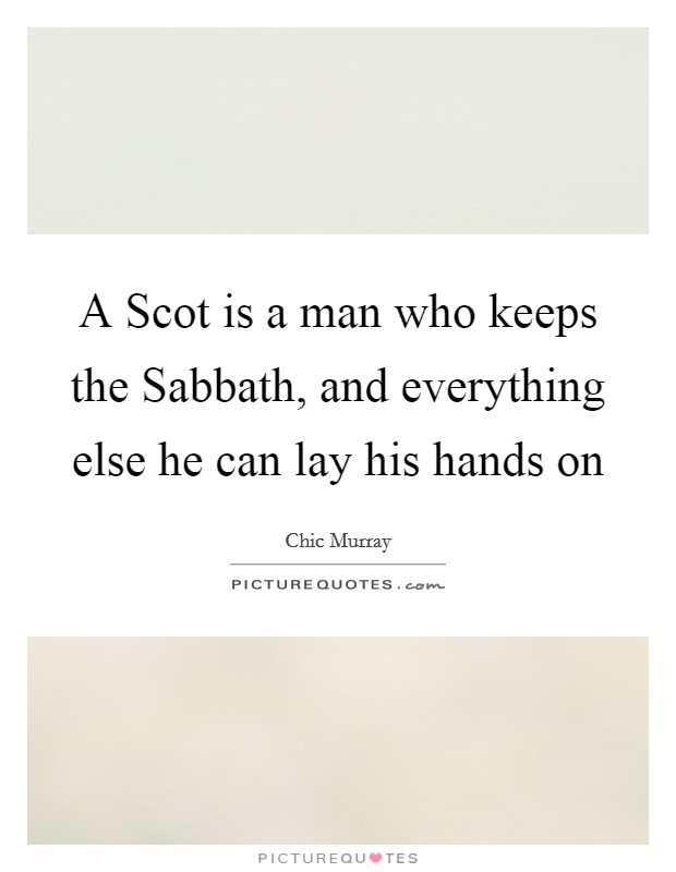 A Scot is a man who keeps the Sabbath, and everything else he can lay his hands on Picture Quote #1