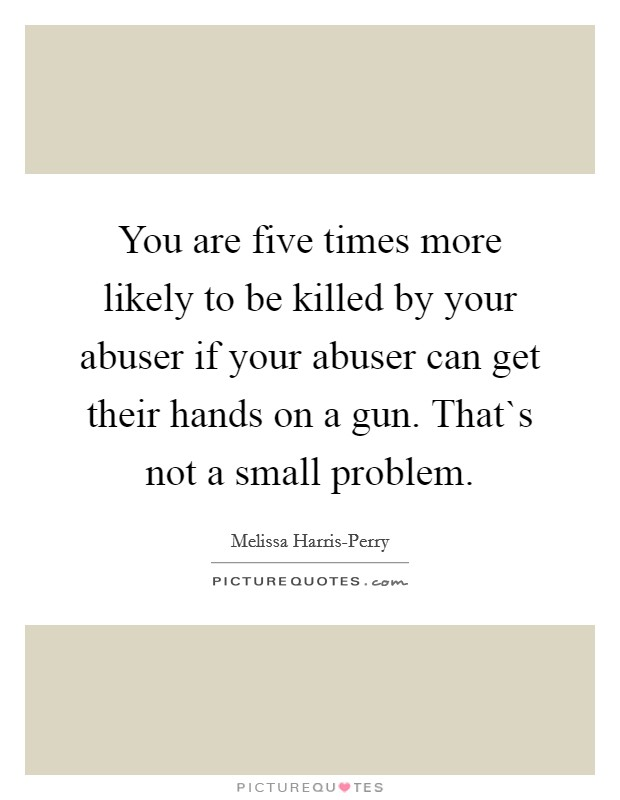 You are five times more likely to be killed by your abuser if your abuser can get their hands on a gun. That`s not a small problem Picture Quote #1