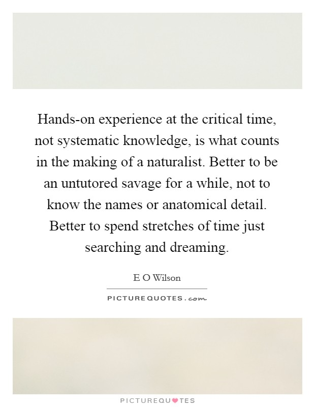 Hands-on experience at the critical time, not systematic knowledge, is what counts in the making of a naturalist. Better to be an untutored savage for a while, not to know the names or anatomical detail. Better to spend stretches of time just searching and dreaming Picture Quote #1