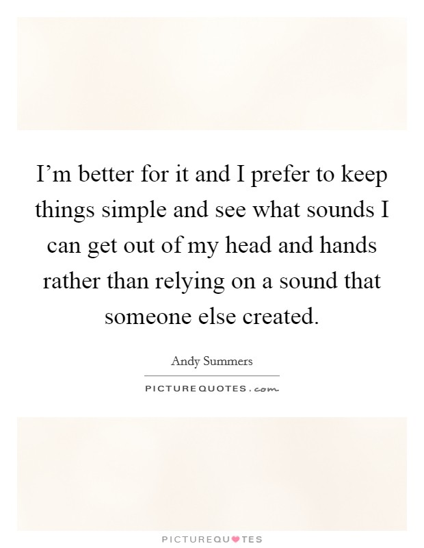 I'm better for it and I prefer to keep things simple and see what sounds I can get out of my head and hands rather than relying on a sound that someone else created Picture Quote #1