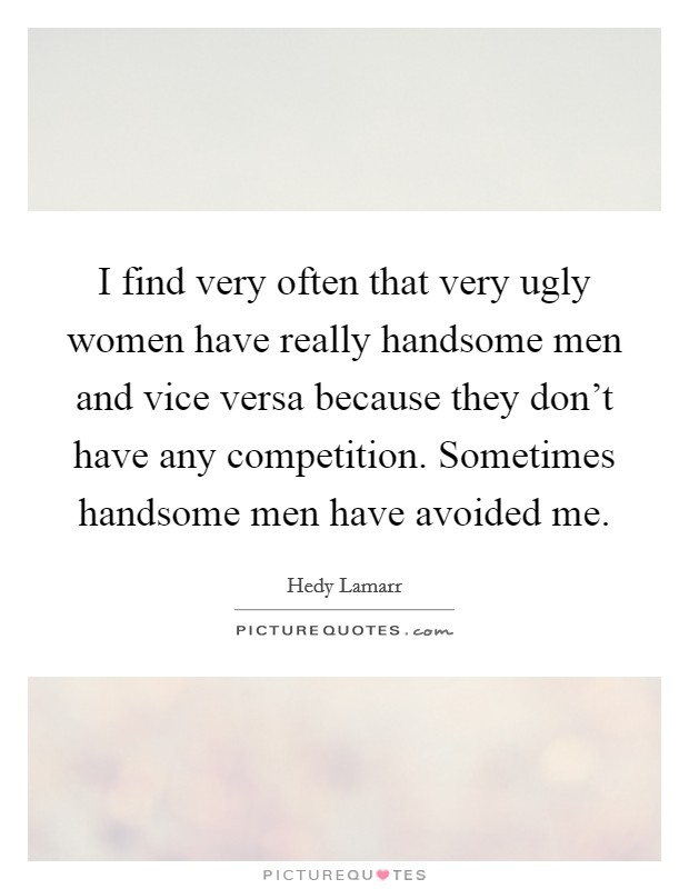 I find very often that very ugly women have really handsome men and vice versa because they don't have any competition. Sometimes handsome men have avoided me Picture Quote #1