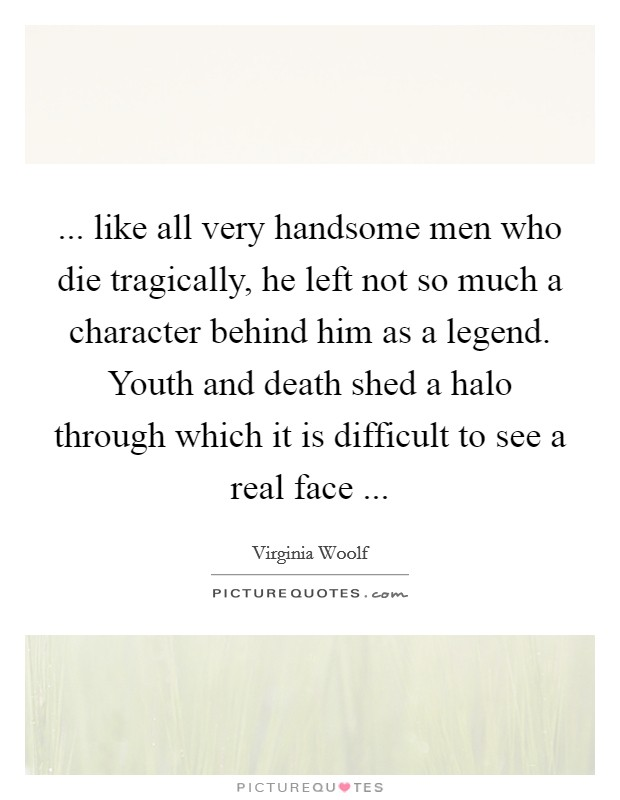 ... like all very handsome men who die tragically, he left not so much a character behind him as a legend. Youth and death shed a halo through which it is difficult to see a real face  Picture Quote #1