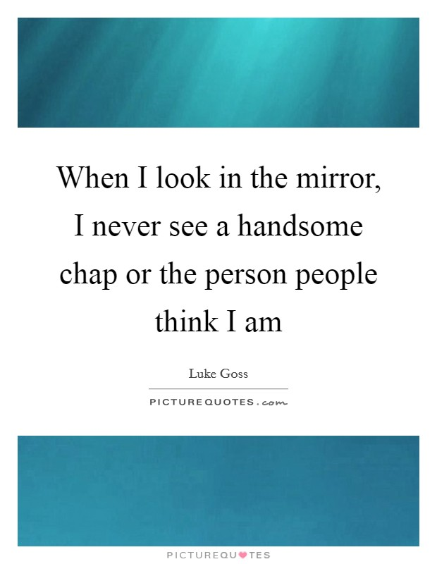 When I look in the mirror, I never see a handsome chap or the person people think I am Picture Quote #1