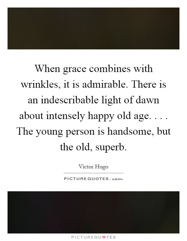 When grace combines with wrinkles, it is admirable. There is an indescribable light of dawn about intensely happy old age. . . . The young person is handsome, but the old, superb Picture Quote #1