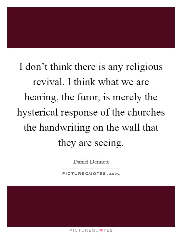 I don't think there is any religious revival. I think what we are hearing, the furor, is merely the hysterical response of the churches the handwriting on the wall that they are seeing Picture Quote #1
