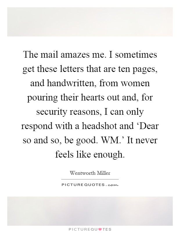 The mail amazes me. I sometimes get these letters that are ten pages, and handwritten, from women pouring their hearts out and, for security reasons, I can only respond with a headshot and 'Dear so and so, be good. WM.' It never feels like enough. Picture Quote #1