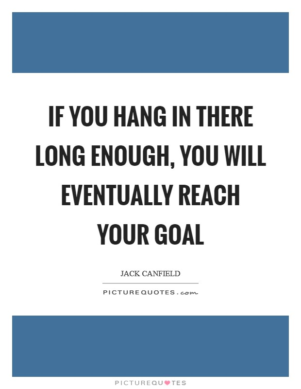 If you hang in there long enough, you will eventually reach your goal Picture Quote #1